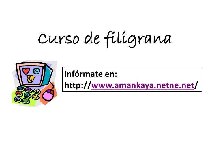 Curso de filigrana   infórmate en:   http://www.amankaya.netne.net/