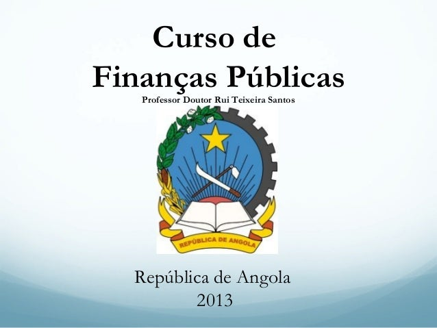 Curso de Finanças Públicas Professor Doutor Rui Teixeira Santos  República de Angola 2013