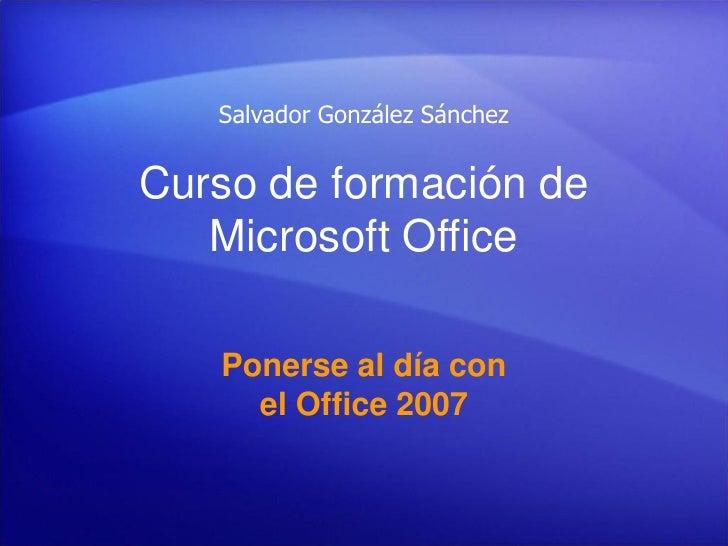 Salvador González Sánchez   Curso de formación de    Microsoft Office     Ponerse al día con      el Office 2007