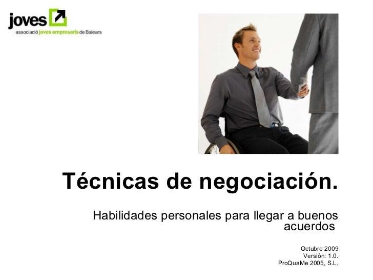 Técnicas de negociación. Habilidades personales para llegar a buenos acuerdos  Octubre 2009 Versión: 1.0. ProQuaMe 2005, S...