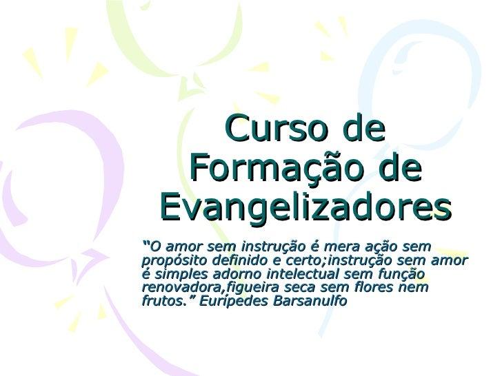 """Curso de Formação de Evangelizadores """" O amor sem instrução é mera ação sem propósito definido e certo;instrução sem amor ..."""