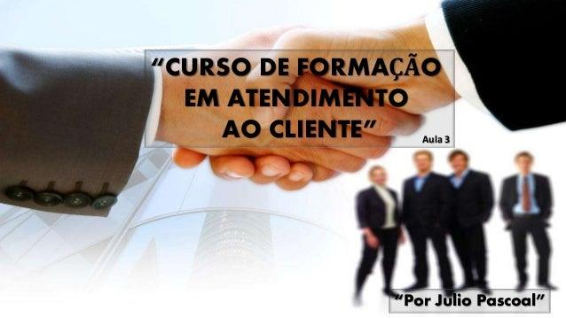 """""""CURSO DE FORMAÇÃO EM ATENDIMENTO AO CLIENTE"""" """"Por Julio Pascoal"""" Aula 3"""