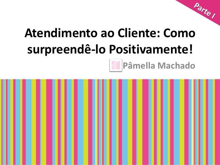 Atendimento ao Cliente: Comosurpreendê-lo Positivamente!                Pâmella Machado