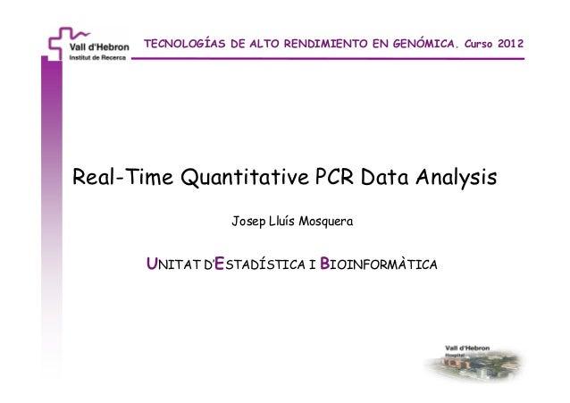 TECNOLOGÍAS DE ALTO RENDIMIENTO EN GENÓMICA. Curso 2012Real-Time Quantitative PCR Data Analysis                  Josep Llu...
