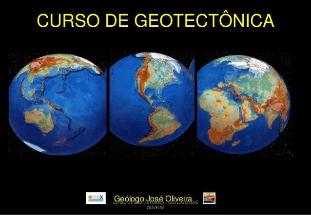 CURSO DE GEOTECTÔNICA  Geólogo José Oliveira  CURSO DE GEOTECTÔNICA - GEÓLOGO JOSÉ OLIVEIRA