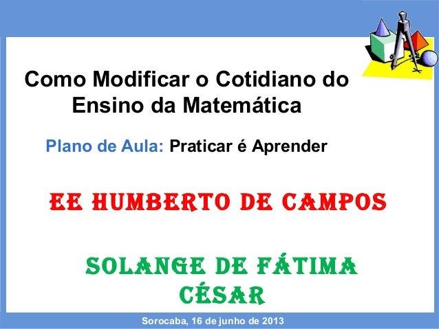 Como Modificar o Cotidiano doEnsino da MatemáticaPlano de Aula: Praticar é AprenderSorocaba, 16 de junho de 2013EE HUMBERT...