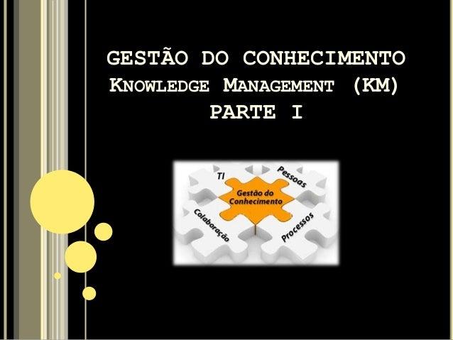 GESTÃO DO CONHECIMENTO KNOWLEDGE MANAGEMENT (KM) PARTE I