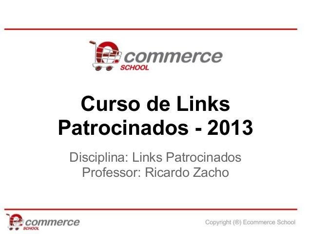 Curso de LinksPatrocinados - 2013 Disciplina: Links Patrocinados   Professor: Ricardo Zacho