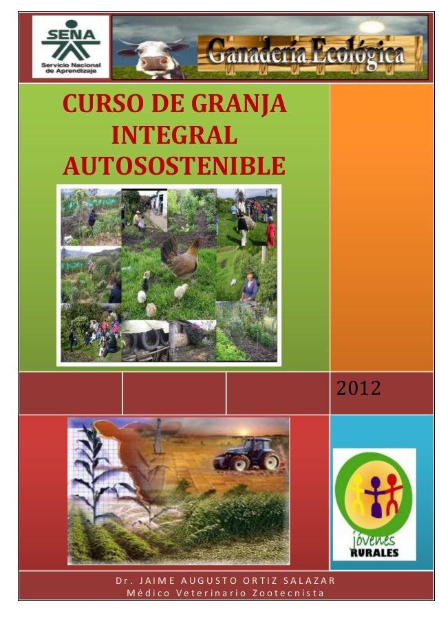 CURSO DE GRANJA INTEGRAL AUTOSOSTENIBLE  2012  Dr. JAIME AUGUSTO ORTIZ SALAZAR Médico Veterinario Zootecnista