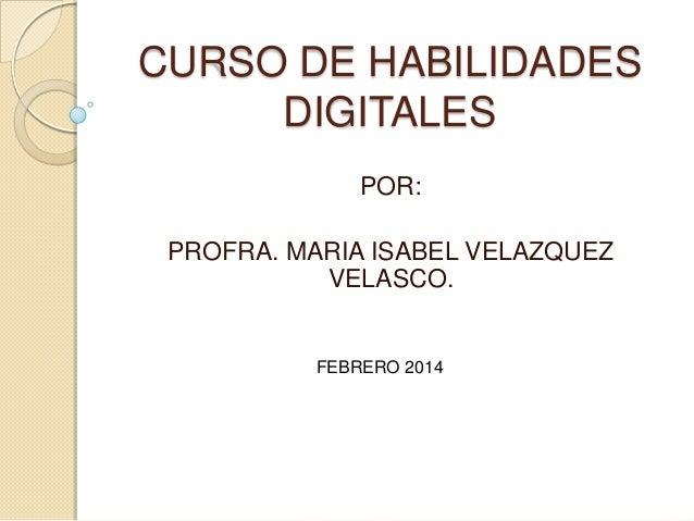CURSO DE HABILIDADES DIGITALES POR: PROFRA. MARIA ISABEL VELAZQUEZ VELASCO.  FEBRERO 2014