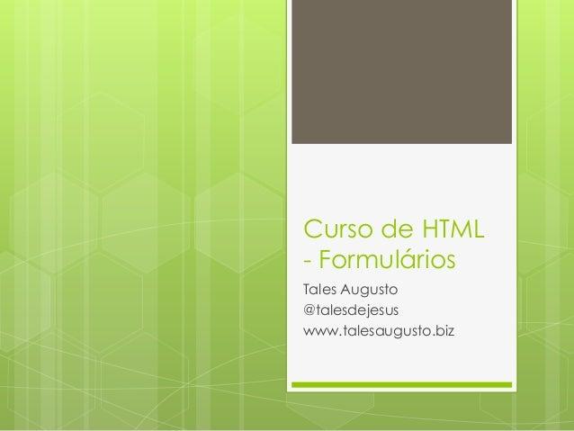 Curso de HTML - Formulários Tales Augusto @talesdejesus www.talesaugusto.biz