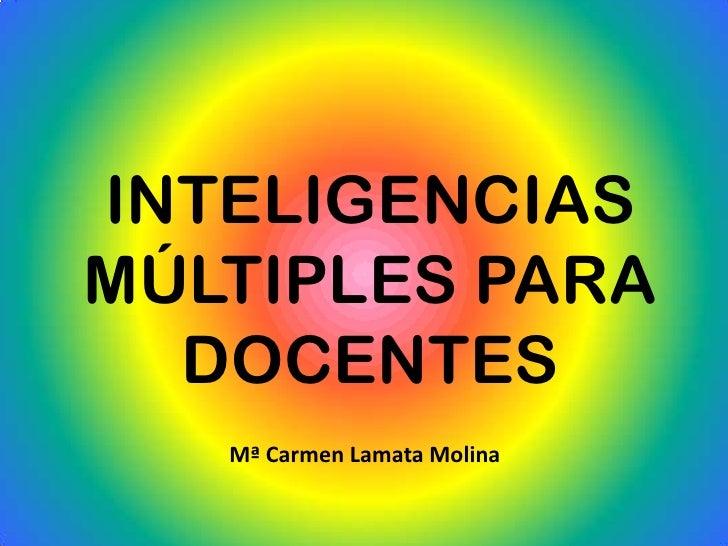 INTELIGENCIASMÚLTIPLES PARA  DOCENTES   Mª Carmen Lamata Molina
