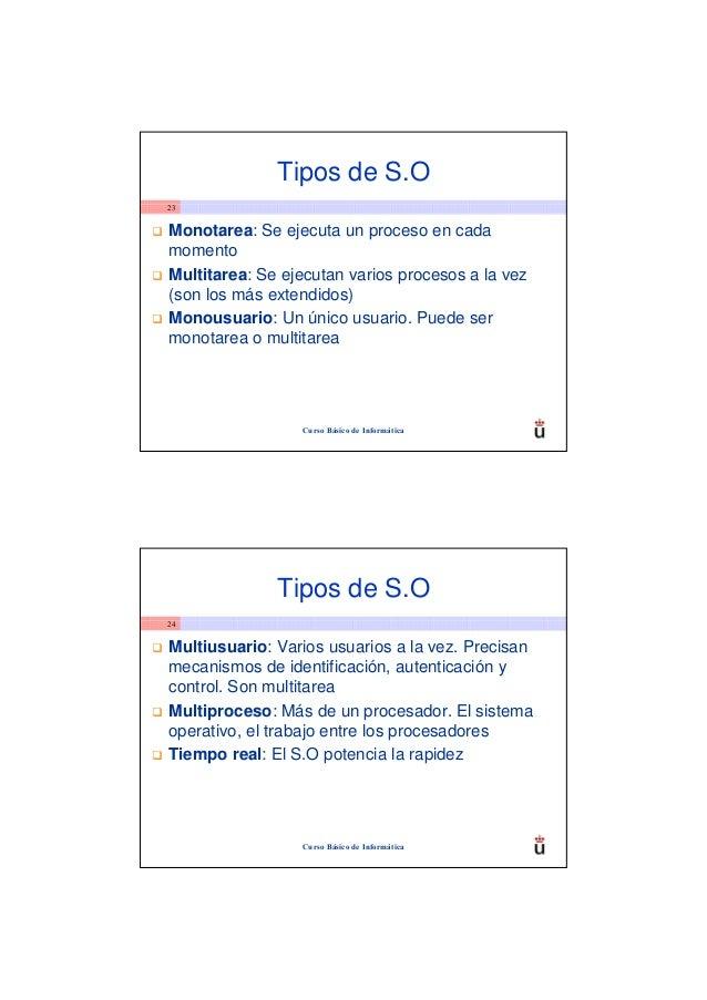 Tipos de S.O23Monotarea: Se ejecuta un proceso en cadamomentoMultitarea: Se ejecutan varios procesos a la vez(son los más ...