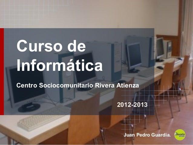 Curso deInformáticaCentro Sociocomunitario Rivera Atienza2012-2013Juan Pedro Guardia.