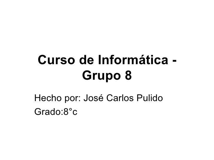 Curso de Informática - Grupo 8 Hecho por: José Carlos Pulido Grado:8°c