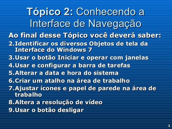 Tópico 2: Conhecendo a     Interface de NavegaçãoAo final desse Tópico você deverá saber:1. Identificar os diversos Objeto...