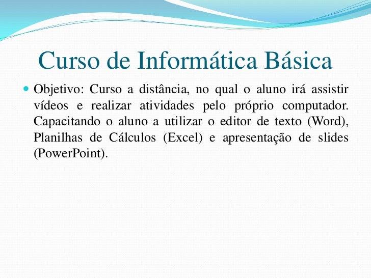 Curso de Informática Básica Objetivo: Curso a distância, no qual o aluno irá assistir  vídeos e realizar atividades pelo ...