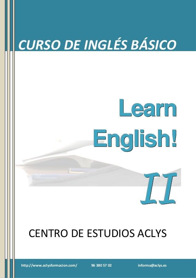 Curso de Inglés Básico II  CURSO DE INGLÉS BÁSICO  Learn English!  II CENTRO DE ESTUDIOS ACLYS http://www.aclysformacion.c...