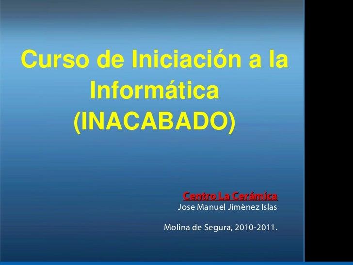Curso de Iniciación a la Informática (INACABADO) Centro La Cerámica Jose Manuel Jiménez Islas Molina de Segura, 2010-2011.
