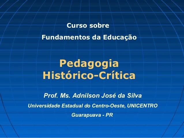 Curso sobre     Fundamentos da Educação        Pedagogia     Histórico-Crítica     Prof. Ms. Adnilson José da SilvaUnivers...