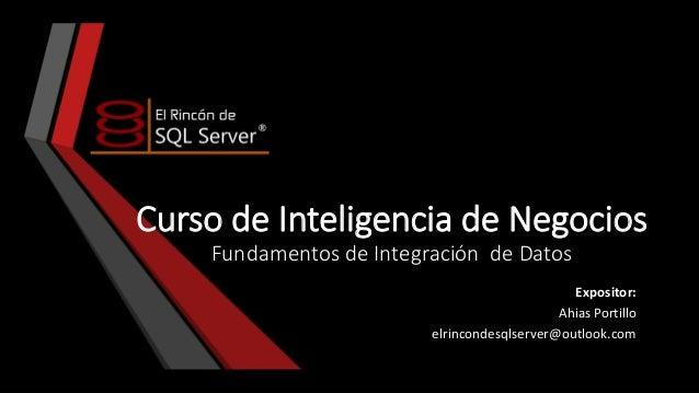 Curso de Inteligencia de Negocios Fundamentos de Integración de Datos Expositor: Ahias Portillo elrincondesqlserver@outloo...