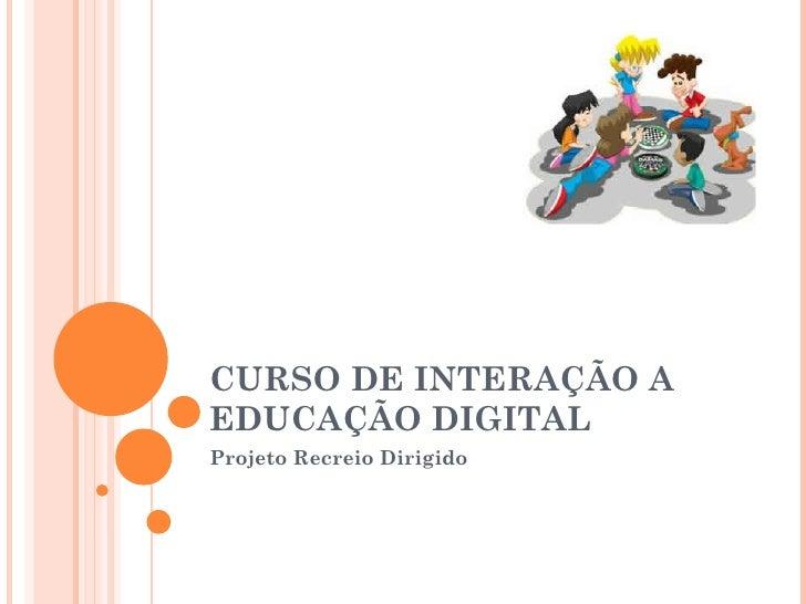 CURSO DE INTERAÇÃO AEDUCAÇÃO DIGITALProjeto Recreio Dirigido