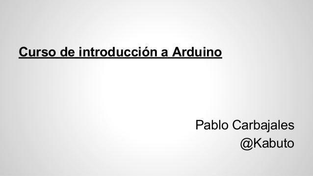 Curso de introducción a Arduino  Pablo Carbajales @Kabuto