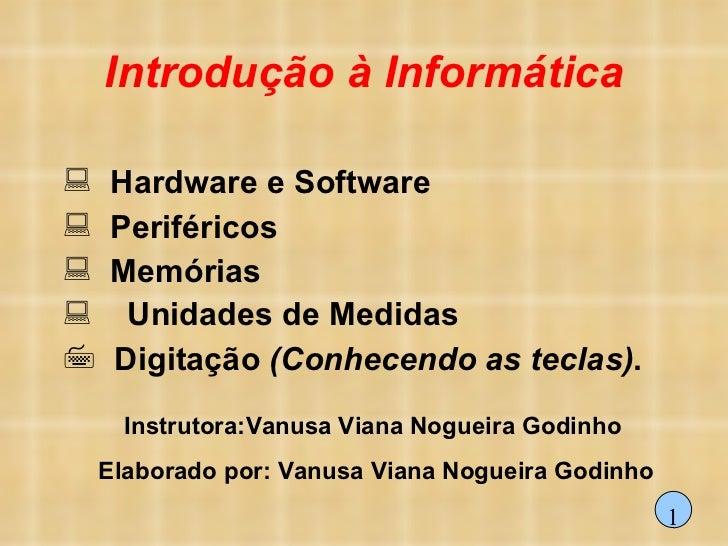 Introdução à Informática <ul><li>Hardware e Software </li></ul><ul><li>Periféricos </li></ul><ul><li>Memórias </li></ul><u...