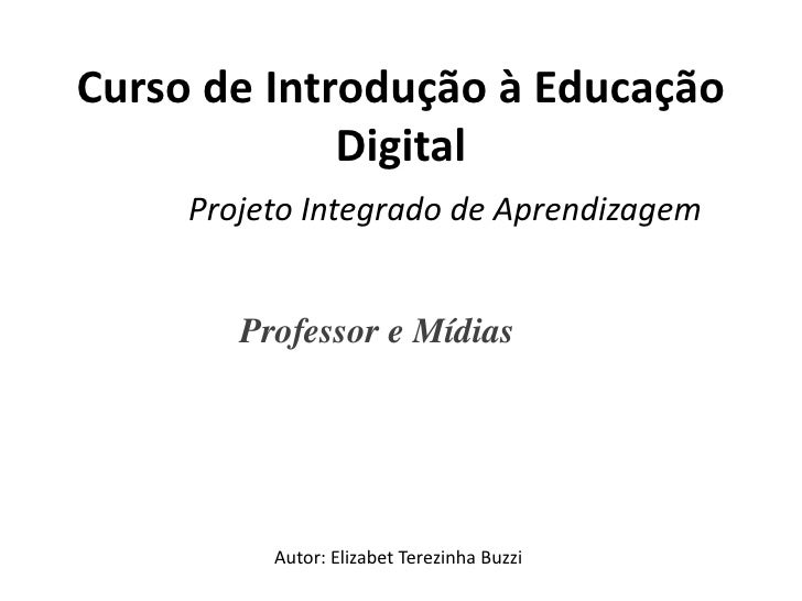 Curso de Introdução à Educação             Digital     Projeto Integrado de Aprendizagem        ProfessoreMídias       ...