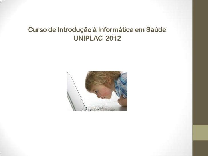 Curso de Introdução à Informática em Saúde              UNIPLAC 2012