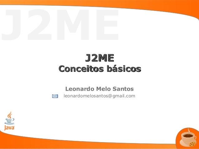 J2ME          J2ME Conceitos básicos  Leonardo Melo Santos  leonardomelosantos@gmail.com