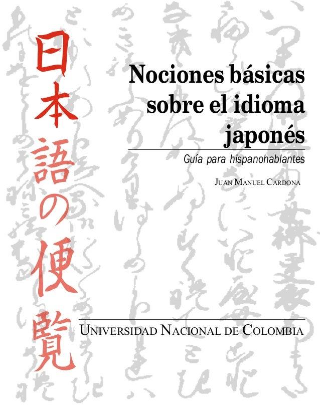 Nociones básicas sobre el idioma japonés Guía para hispanohablantes JUAN MANUEL CARDONA UNIVERSIDAD NACIONAL DE COLOMBIA