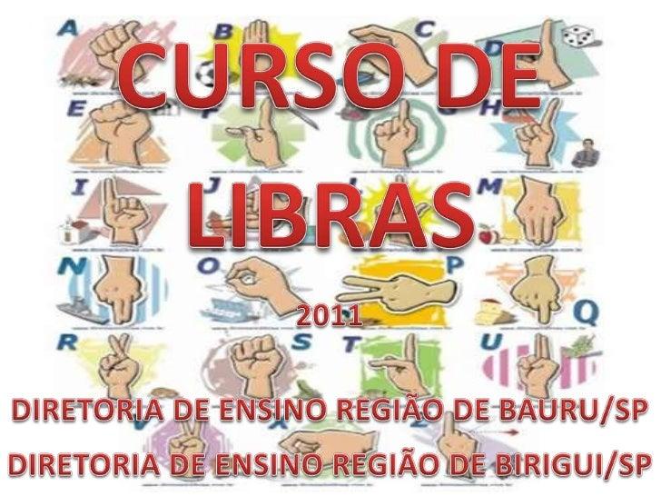 CURSO DE LIBRAS<br />2011<br /><br />DIRETORIA DE ENSINO REGIÃO DE BAURU/SP<br />DIRETORIA DE ENSINO REGIÃO DE BIRIGUI/SP...
