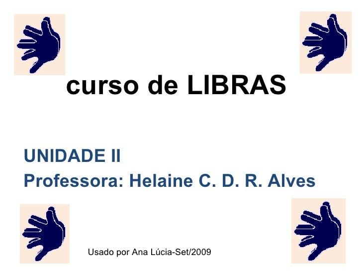 curso de LIBRAS UNIDADE II Professora: Helaine C. D. R. Alves Usado por Ana Lúcia-Set/2009