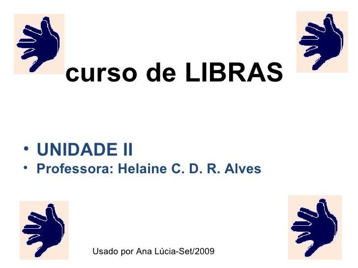 curso de LIBRAS <ul><li>UNIDADE II </li></ul><ul><li>Professora: Helaine C. D. R. Alves </li></ul>Usado por Ana Lúcia-Set/...