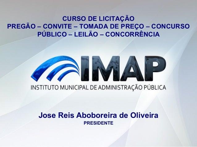 Jose Reis Aboboreira de Oliveira PRESIDENTE CURSO DE LICITAÇÃO PREGÃO – CONVITE – TOMADA DE PREÇO – CONCURSO PÚBLICO – LEI...