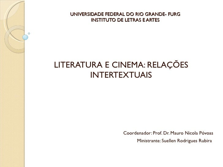 UNIVERSIDADE FEDERAL DO RIO GRANDE- FURG INSTITUTO DE LETRAS E ARTES LITERATURA E CINEMA: RELAÇÕES INTERTEXTUAIS Coordenad...
