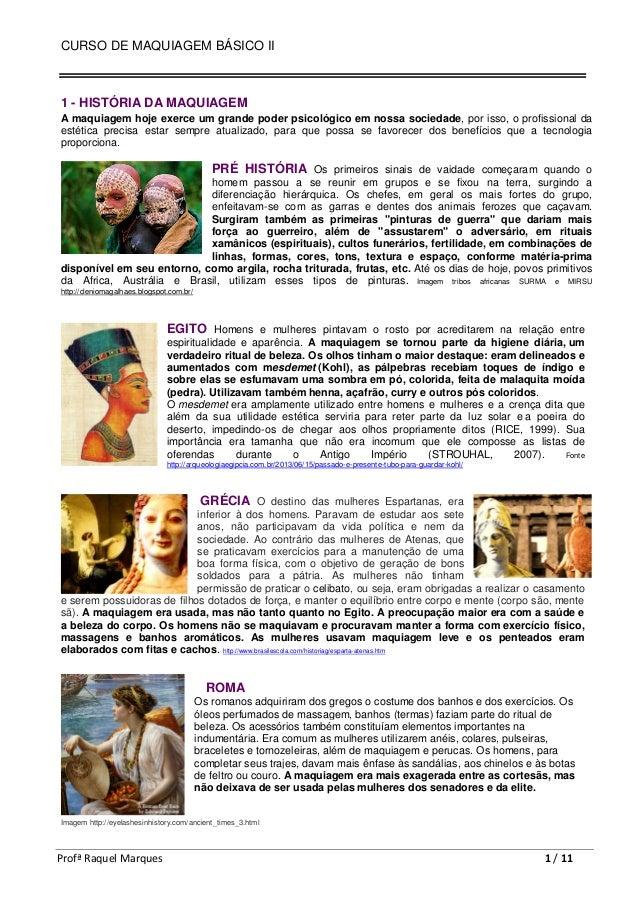 CURSO DE MAQUIAGEM BÁSICO II Profª Raquel Marques 1 / 11 1 - HISTÓRIA DA MAQUIAGEM A maquiagem hoje exerce um grande poder...
