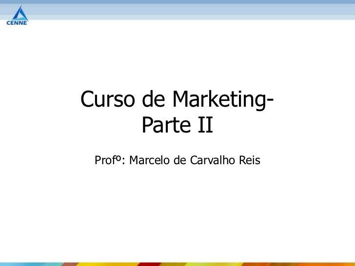 Curso de Marketing-      Parte II Profº: Marcelo de Carvalho Reis