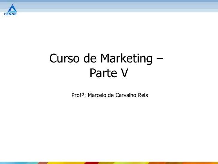 Curso de Marketing –       Parte V   Profº: Marcelo de Carvalho Reis