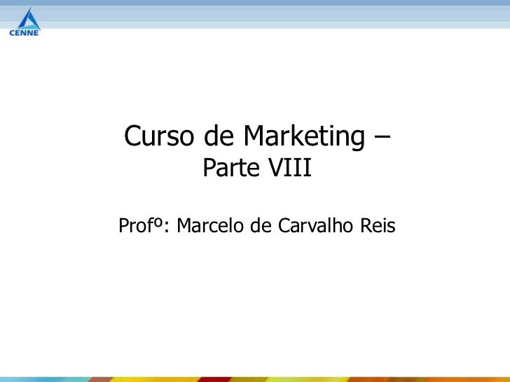 Curso de Marketing –         Parte VIIIProfº: Marcelo de Carvalho Reis