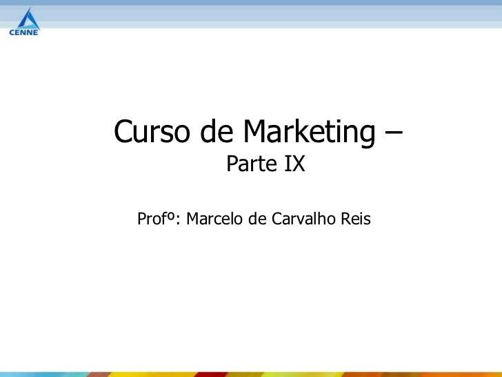Curso de Marketing –            Parte IX Profº: Marcelo de Carvalho Reis