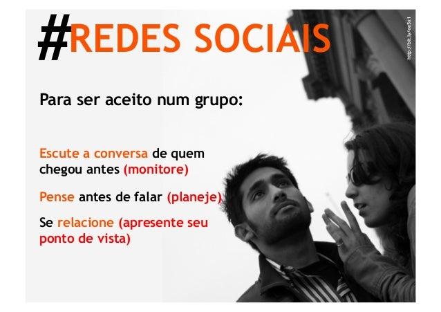 #REDES SOCIAIS                                 http://bit.ly/ee5x1Para ser aceito num grupo:Escute a conversa de quemchego...