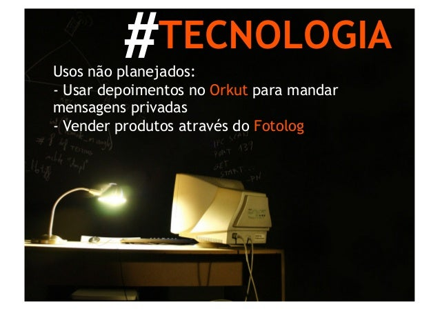 #TECNOLOGIAUsos não planejados:- Usar depoimentos no Orkut para mandarmensagens privadas- Vender produtos através do Foto...