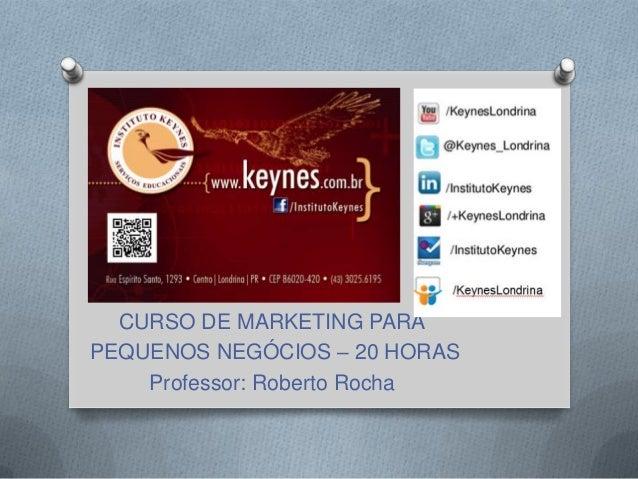 CURSO DE MARKETING PARA PEQUENOS NEGÓCIOS – 20 HORAS Professor: Roberto Rocha