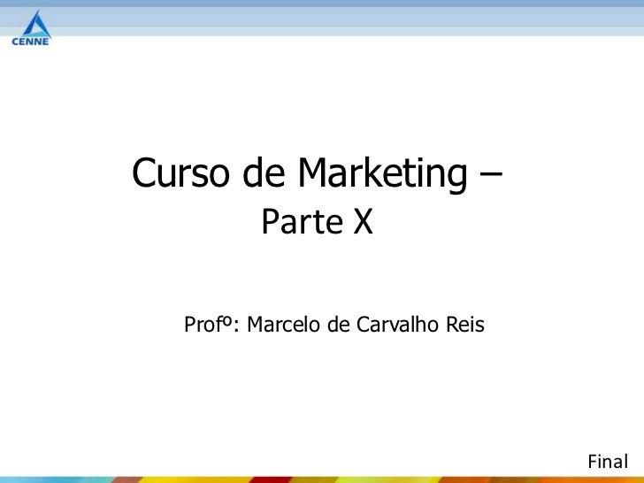 Curso de Marketing –       Parte X  Profº: Marcelo de Carvalho Reis                                    Final