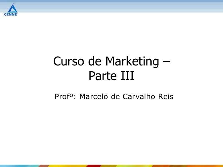 Curso de Marketing –      Parte IIIProfº: Marcelo de Carvalho Reis