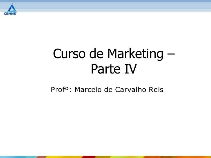 Curso de Marketing –      Parte IVProfº: Marcelo de Carvalho Reis