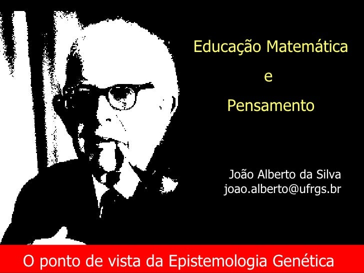 O ponto de vista da Epistemologia Genética   Educação Matemática e  Pensamento João Alberto da Silva [email_address]
