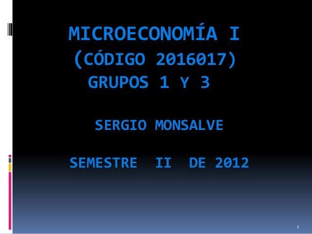 MICROECONOMÍA I (CÓDIGO 2016017) GRUPOS 1 Y 3 SERGIO MONSALVE SEMESTRE  II  DE 2012  1